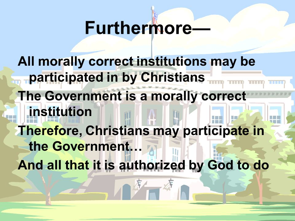 Furthermore— All morally correct institutions may be participated in by Christians The Government is a morally correct institution Therefore, Christia