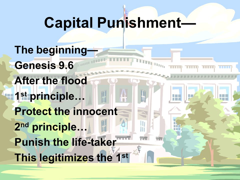 Capital Punishment— The beginning— Genesis 9.6 After the flood 1 st principle… Protect the innocent 2 nd principle… Punish the life-taker This legitim