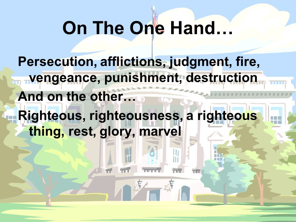 On The One Hand… Persecution, afflictions, judgment, fire, vengeance, punishment, destruction And on the other… Righteous, righteousness, a righteous