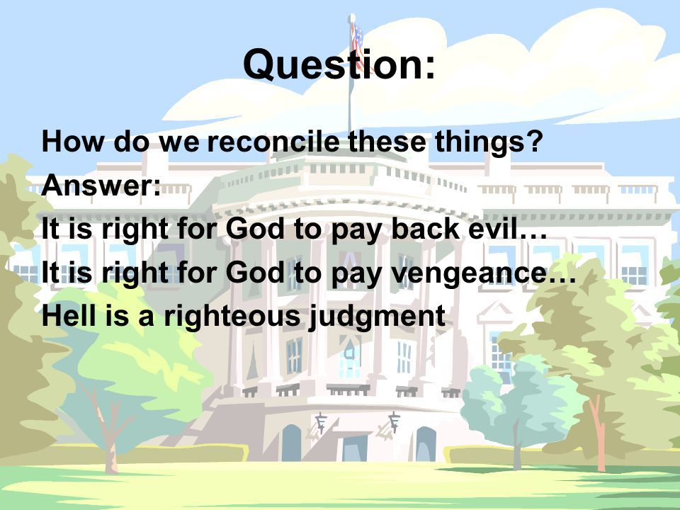 Question: How do we reconcile these things? Answer: It is right for God to pay back evil… It is right for God to pay vengeance… Hell is a righteous ju