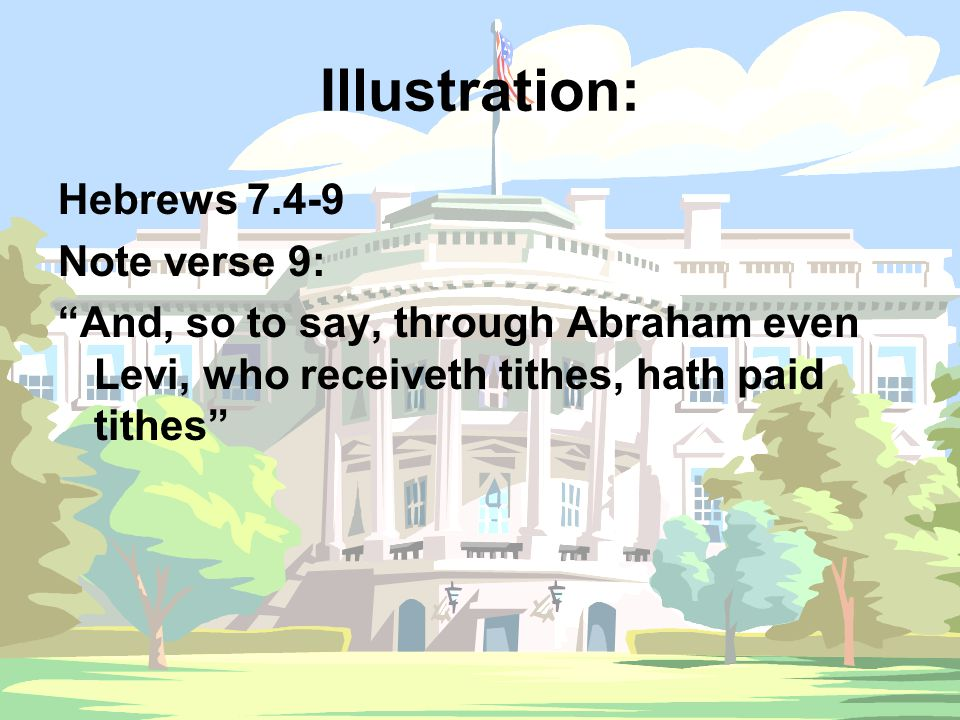 "Illustration: Hebrews 7.4-9 Note verse 9: ""And, so to say, through Abraham even Levi, who receiveth tithes, hath paid tithes"""