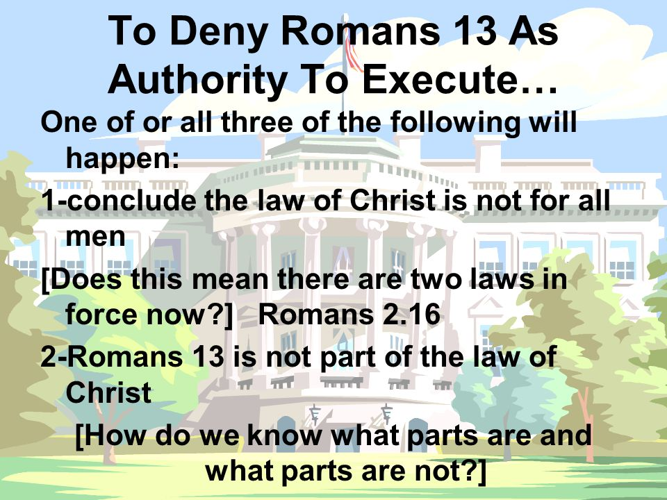 To Deny Romans 13 As Authority To Execute… One of or all three of the following will happen: 1-conclude the law of Christ is not for all men [Does thi
