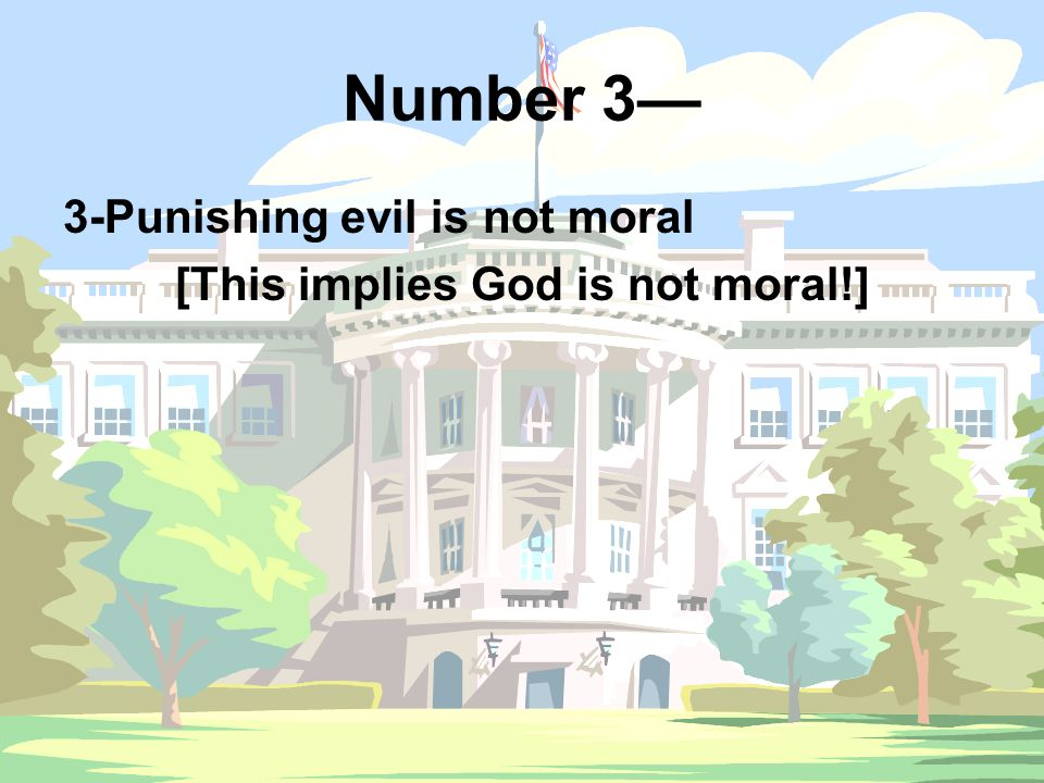 Number 3— 3-Punishing evil is not moral [This implies God is not moral!]