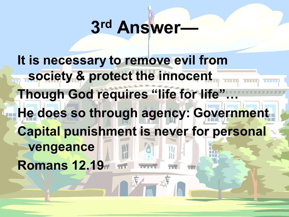 "3 rd Answer— It is necessary to remove evil from society & protect the innocent Though God requires ""life for life""… He does so through agency: Govern"