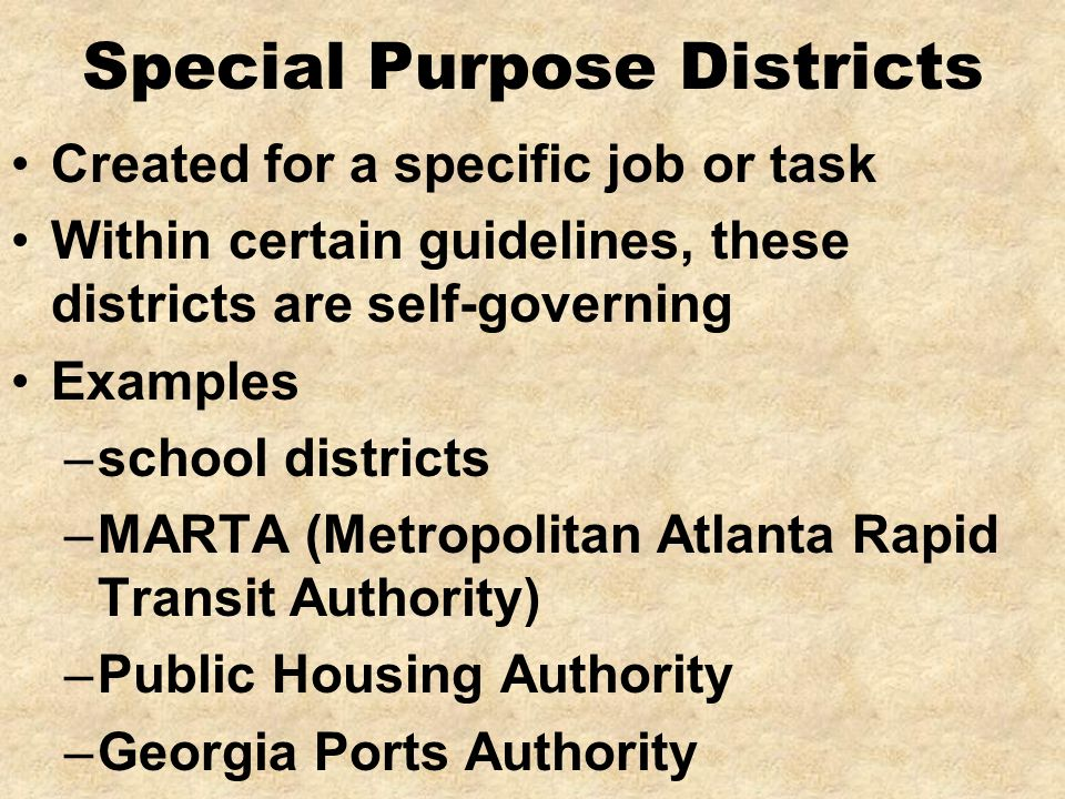 Special Purpose Districts Created for a specific job or task Within certain guidelines, these districts are self-governing Examples –school districts –MARTA (Metropolitan Atlanta Rapid Transit Authority) –Public Housing Authority –Georgia Ports Authority