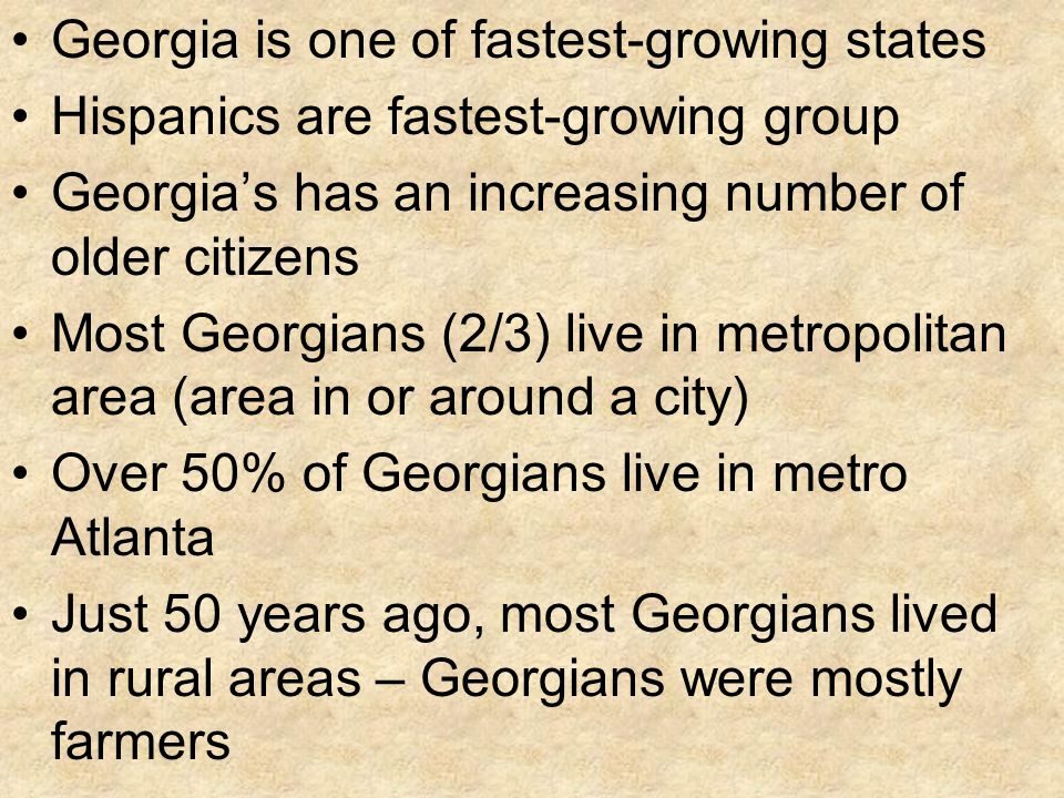 Georgia is one of fastest-growing states Hispanics are fastest-growing group Georgia's has an increasing number of older citizens Most Georgians (2/3) live in metropolitan area (area in or around a city) Over 50% of Georgians live in metro Atlanta Just 50 years ago, most Georgians lived in rural areas – Georgians were mostly farmers