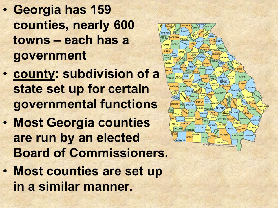 Georgia has 159 counties, nearly 600 towns – each has a government county: subdivision of a state set up for certain governmental functions Most Georg