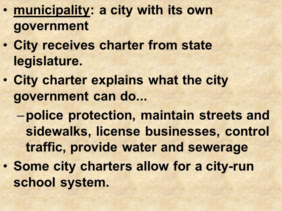 municipality: a city with its own government City receives charter from state legislature. City charter explains what the city government can do... –p