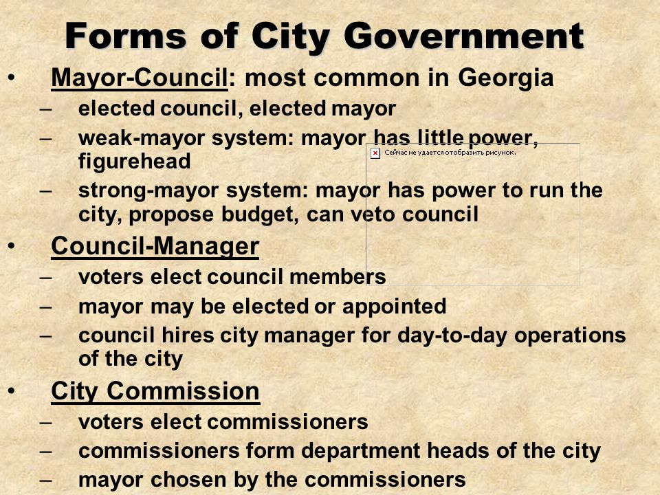 Forms of City Government Mayor-Council: most common in Georgia –elected council, elected mayor –weak-mayor system: mayor has little power, figurehead –strong-mayor system: mayor has power to run the city, propose budget, can veto council Council-Manager –voters elect council members –mayor may be elected or appointed –council hires city manager for day-to-day operations of the city City Commission –voters elect commissioners –commissioners form department heads of the city –mayor chosen by the commissioners