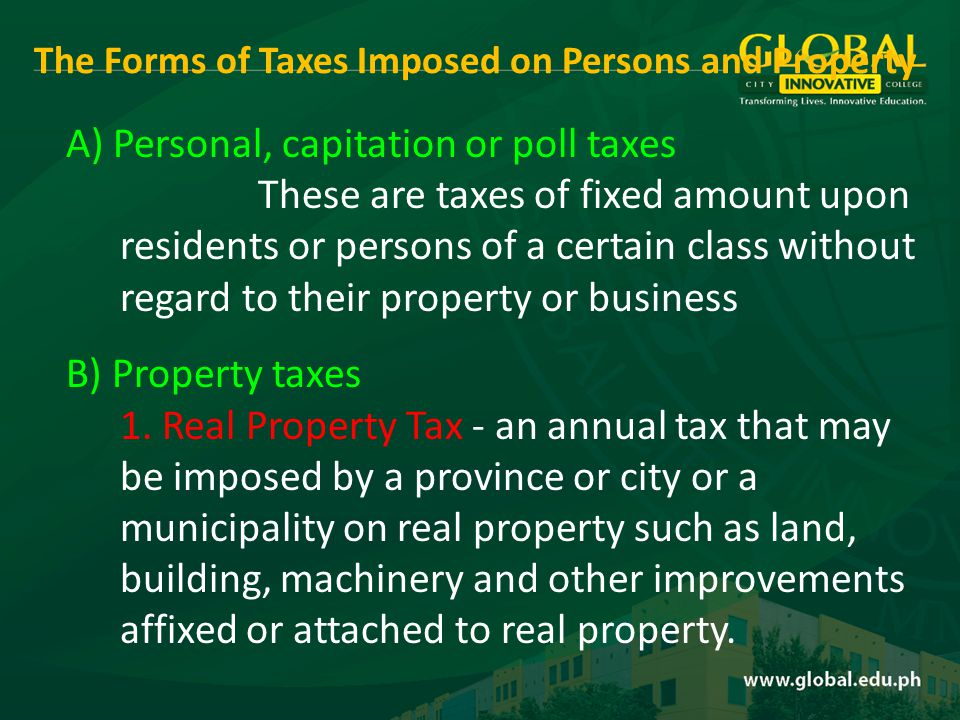 A) Personal, capitation or poll taxes These are taxes of fixed amount upon residents or persons of a certain class without regard to their property or business B) Property taxes 1.