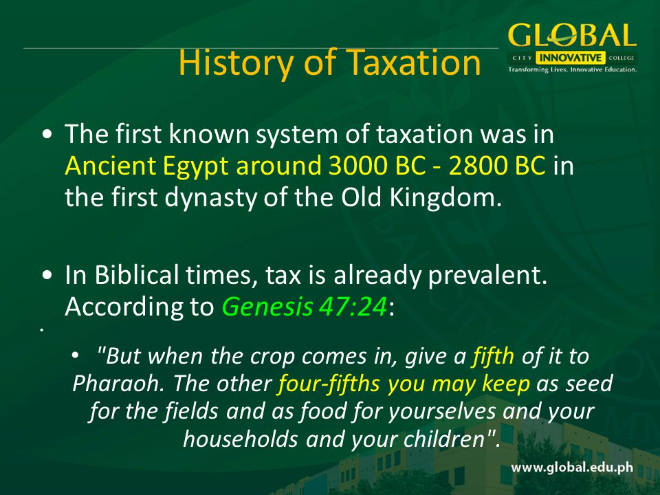 History of Taxation The first known system of taxation was in Ancient Egypt around 3000 BC - 2800 BC in the first dynasty of the Old Kingdom.