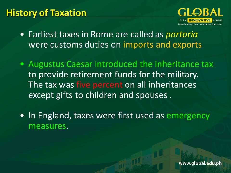Earliest taxes in Rome are called as portoria were customs duties on imports and exports Augustus Caesar introduced the inheritance tax to provide retirement funds for the military.