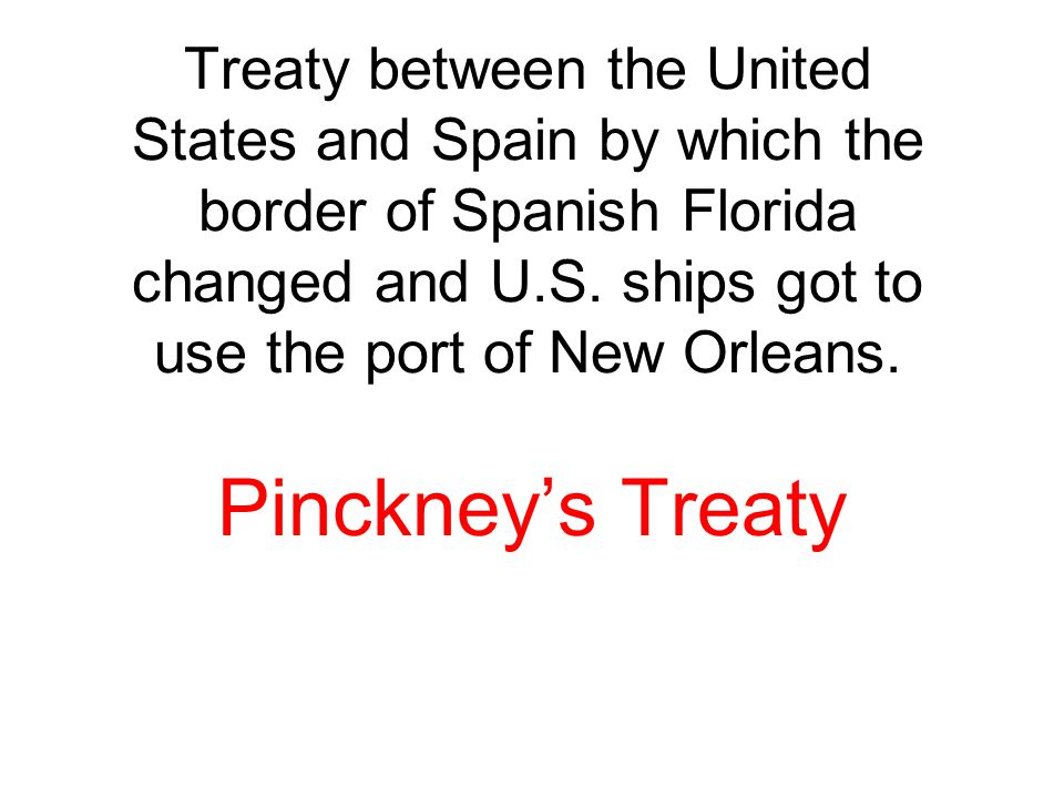 Treaty between the United States and Spain by which the border of Spanish Florida changed and U.S. ships got to use the port of New Orleans. Pinckney'