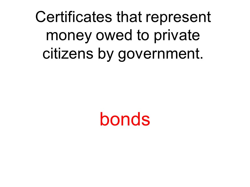 Certificates that represent money owed to private citizens by government. bonds