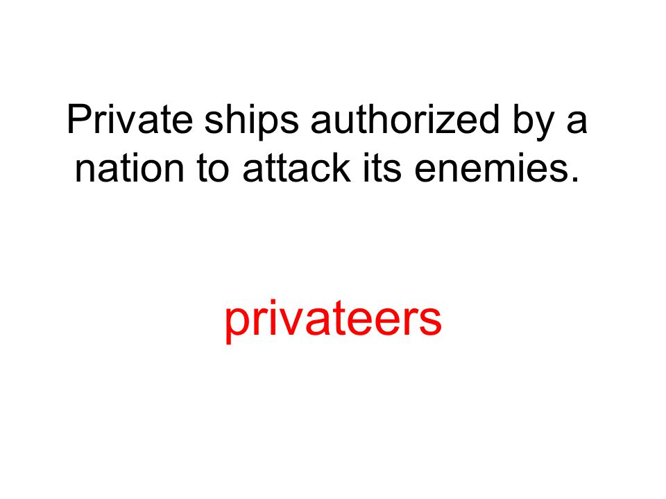 Private ships authorized by a nation to attack its enemies. privateers