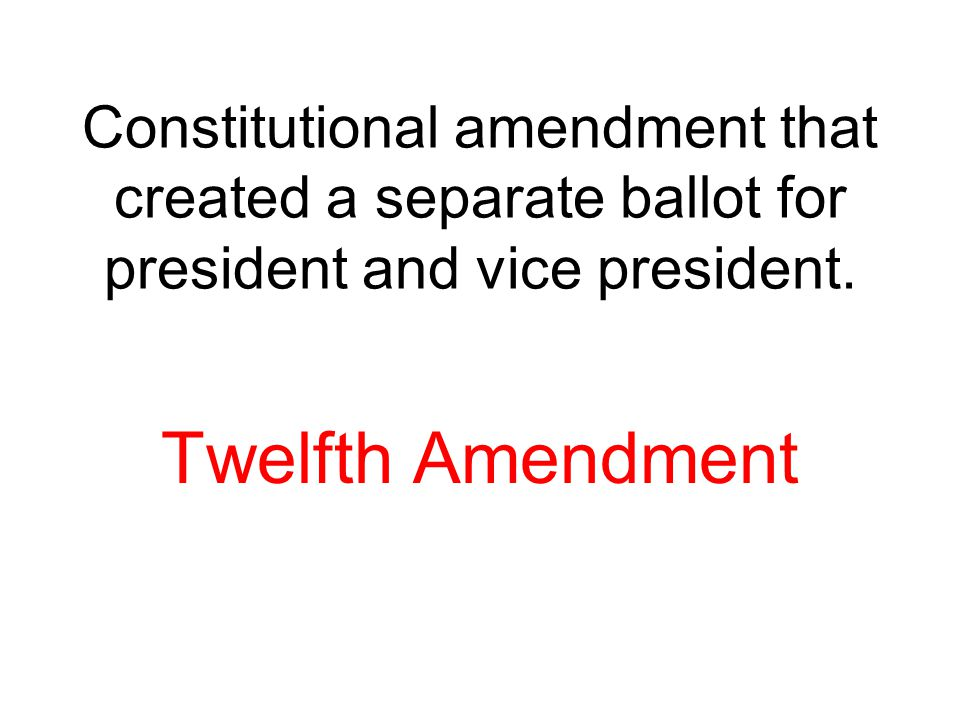 Constitutional amendment that created a separate ballot for president and vice president. Twelfth Amendment