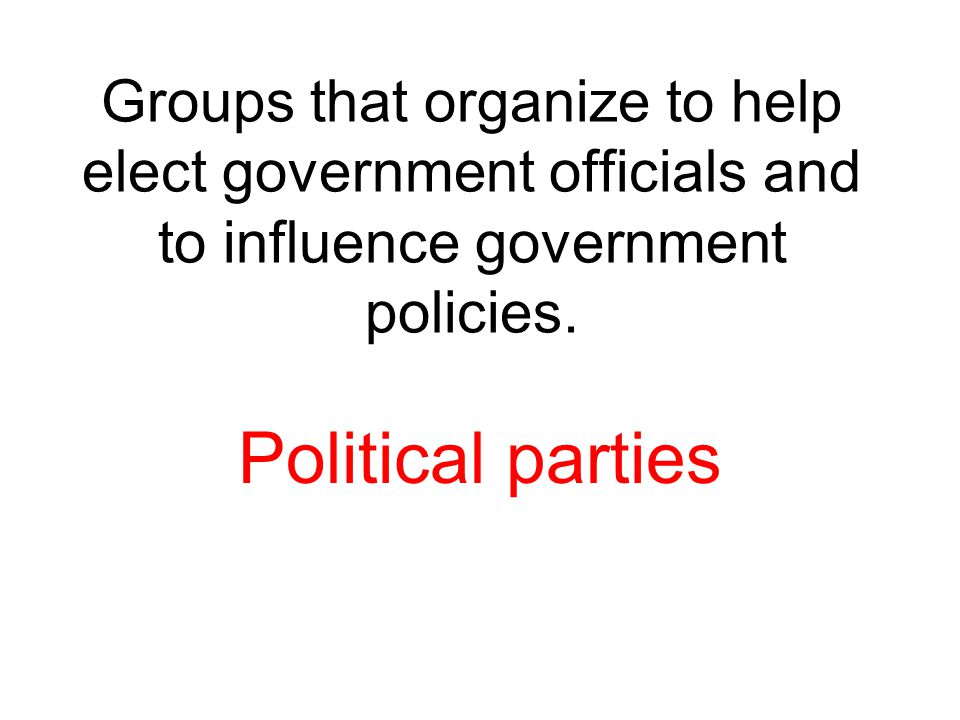 Groups that organize to help elect government officials and to influence government policies. Political parties