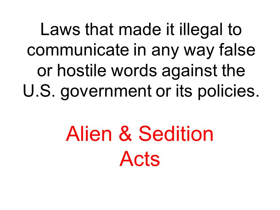 Laws that made it illegal to communicate in any way false or hostile words against the U.S. government or its policies. Alien & Sedition Acts
