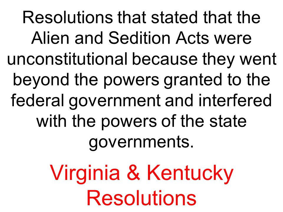Resolutions that stated that the Alien and Sedition Acts were unconstitutional because they went beyond the powers granted to the federal government a