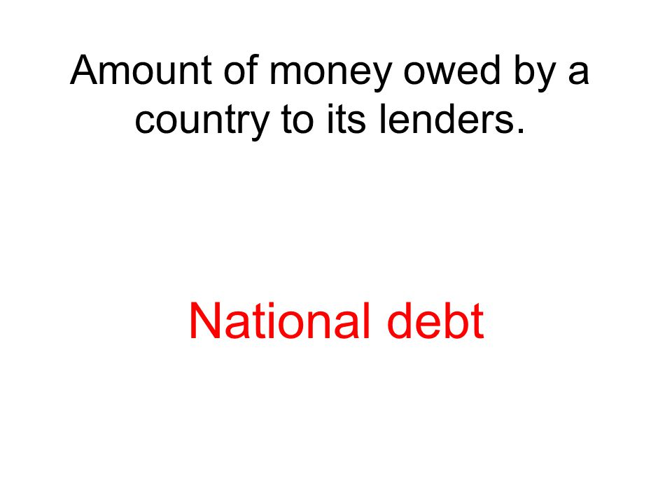 Amount of money owed by a country to its lenders. National debt