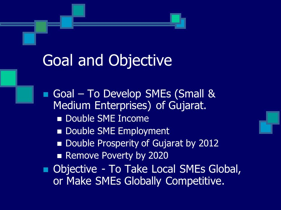 Goal and Objective Goal – To Develop SMEs (Small & Medium Enterprises) of Gujarat.