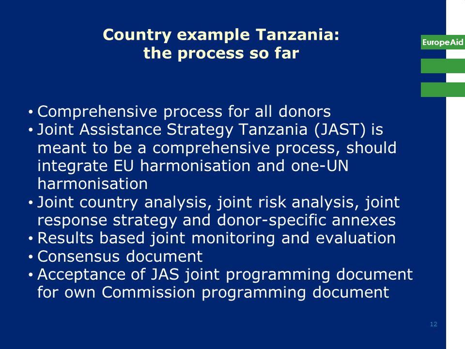 EuropeAid 12 Country example Tanzania: the process so far Comprehensive process for all donors Joint Assistance Strategy Tanzania (JAST) is meant to be a comprehensive process, should integrate EU harmonisation and one-UN harmonisation Joint country analysis, joint risk analysis, joint response strategy and donor-specific annexes Results based joint monitoring and evaluation Consensus document Acceptance of JAS joint programming document for own Commission programming document