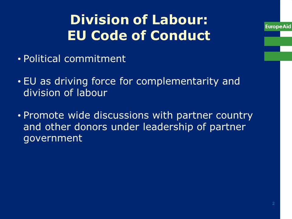 EuropeAid 2 Division of Labour: EU Code of Conduct Political commitment EU as driving force for complementarity and division of labour Promote wide discussions with partner country and other donors under leadership of partner government