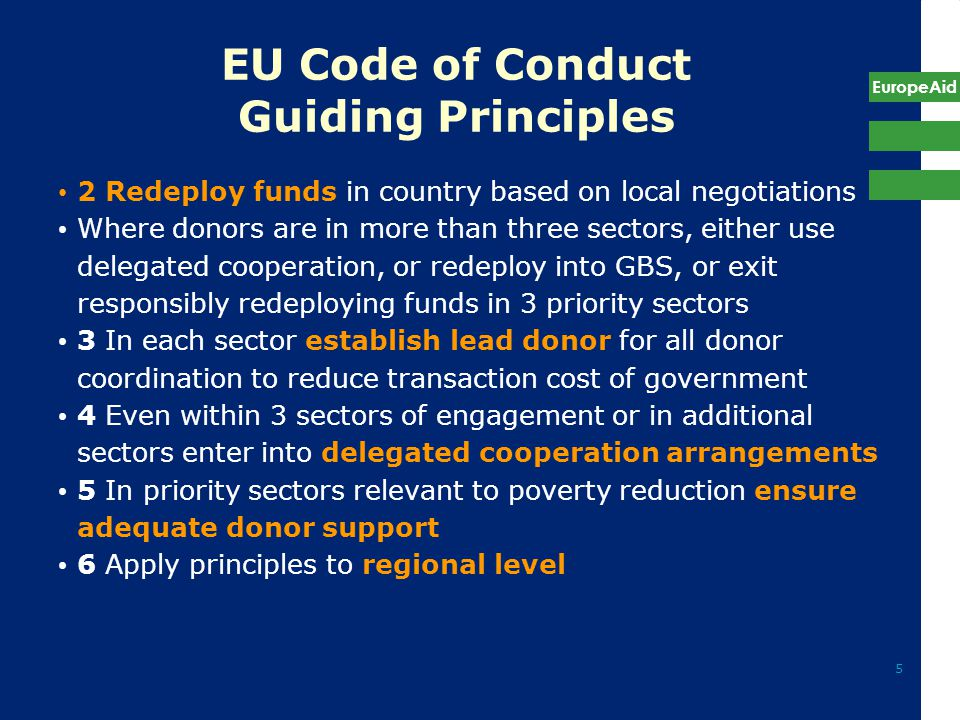 EuropeAid 5 EU Code of Conduct Guiding Principles 2 Redeploy funds in country based on local negotiations Where donors are in more than three sectors, either use delegated cooperation, or redeploy into GBS, or exit responsibly redeploying funds in 3 priority sectors 3 In each sector establish lead donor for all donor coordination to reduce transaction cost of government 4 Even within 3 sectors of engagement or in additional sectors enter into delegated cooperation arrangements 5 In priority sectors relevant to poverty reduction ensure adequate donor support 6 Apply principles to regional level