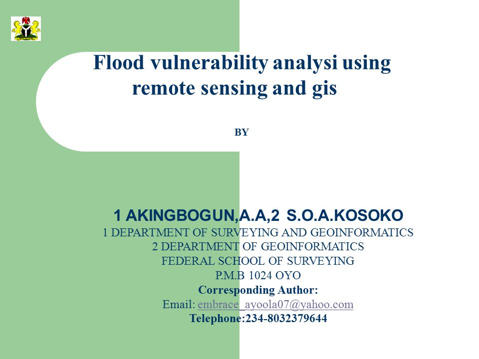 Flood vulnerability analysi using remote sensing and gis BY 1 AKINGBOGUN,A.A,2 S.O.A.KOSOKO 1 DEPARTMENT OF SURVEYING AND GEOINFORMATICS 2 DEPARTMENT OF GEOINFORMATICS FEDERAL SCHOOL OF SURVEYING P.M.B 1024 OYO Corresponding Author: Email: embrace_ayoola07@yahoo.comembrace_ayoola07@yahoo.com Telephone:234-8032379644