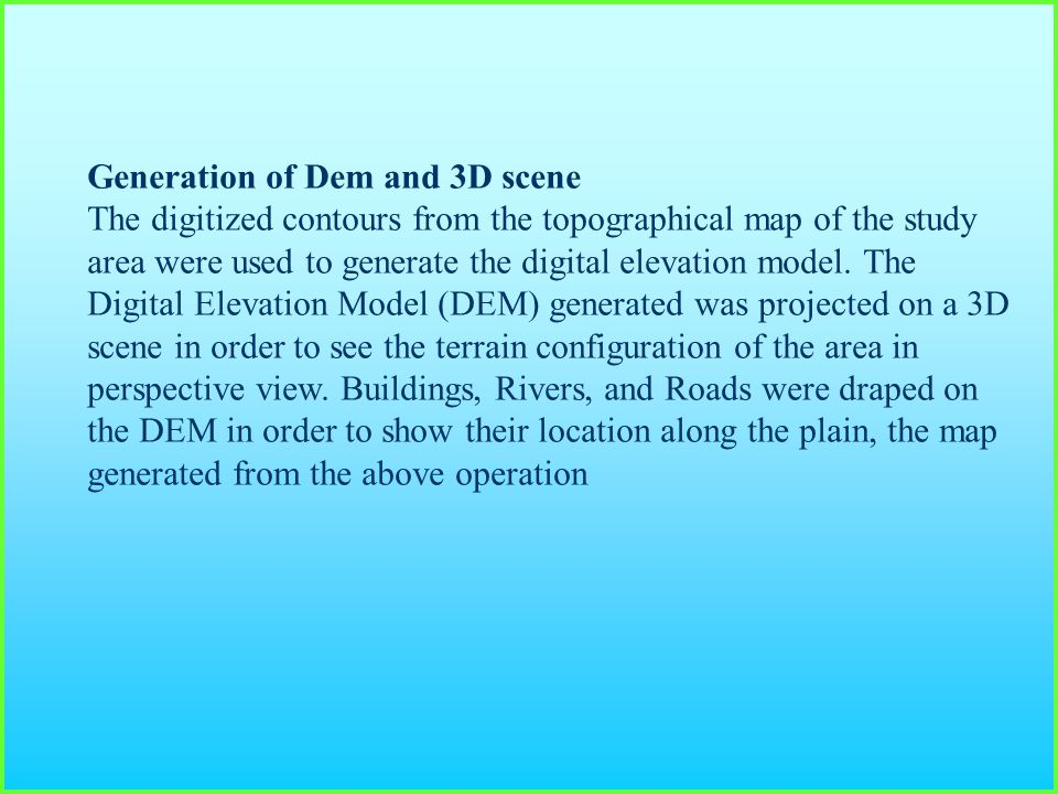 Generation of Dem and 3D scene The digitized contours from the topographical map of the study area were used to generate the digital elevation model.