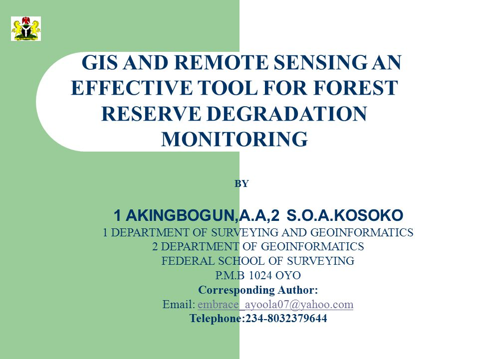 GIS AND REMOTE SENSING AN EFFECTIVE TOOL FOR FOREST RESERVE DEGRADATION MONITORING BY 1 AKINGBOGUN,A.A,2 S.O.A.KOSOKO 1 DEPARTMENT OF SURVEYING AND GEOINFORMATICS 2 DEPARTMENT OF GEOINFORMATICS FEDERAL SCHOOL OF SURVEYING P.M.B 1024 OYO Corresponding Author: Email: embrace_ayoola07@yahoo.comembrace_ayoola07@yahoo.com Telephone:234-8032379644