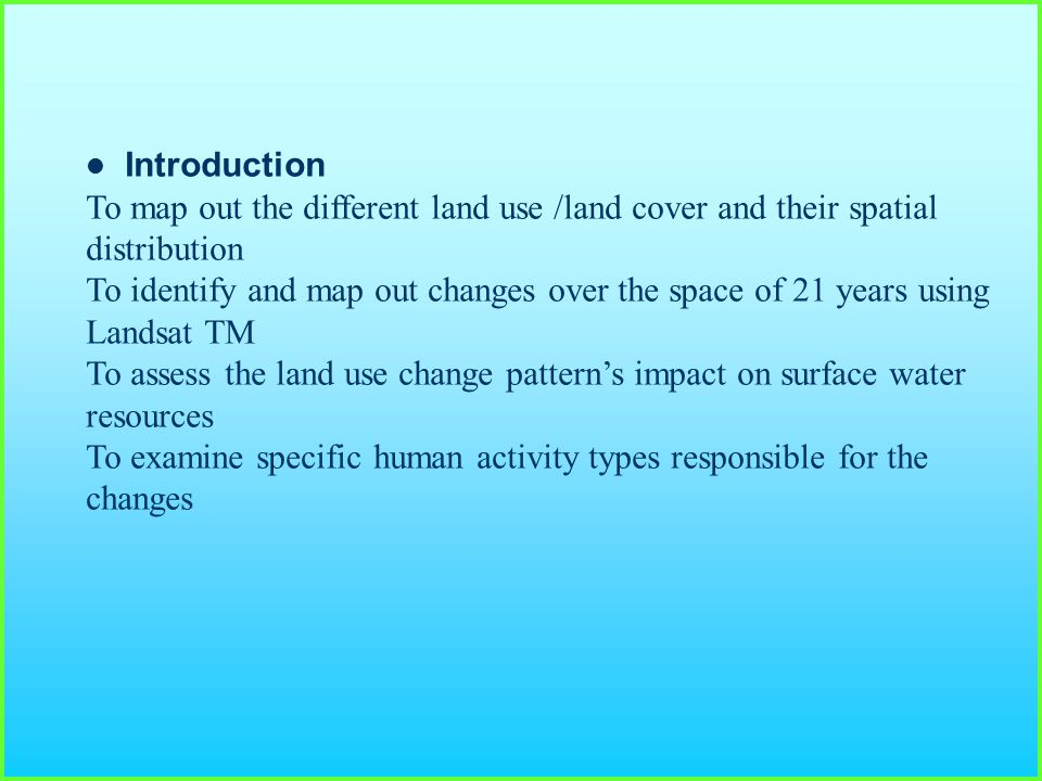 Introduction To map out the different land use /land cover and their spatial distribution To identify and map out changes over the space of 21 years using Landsat TM To assess the land use change pattern's impact on surface water resources To examine specific human activity types responsible for the changes