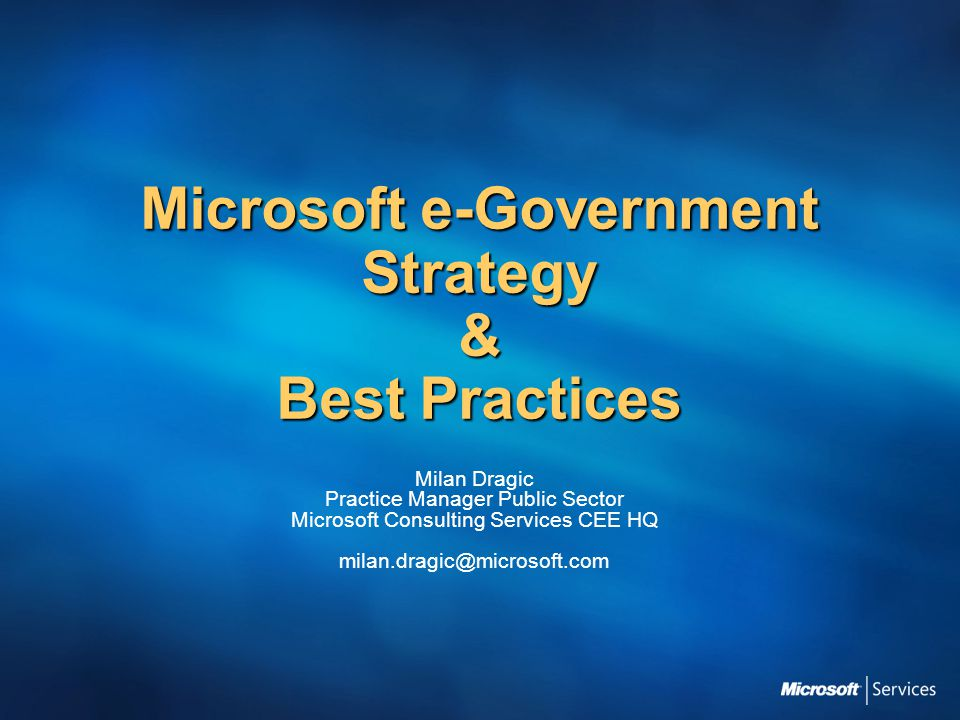 Microsoft e-Government Strategy & Best Practices Milan Dragic Practice Manager Public Sector Microsoft Consulting Services CEE HQ milan.dragic@microsoft.com