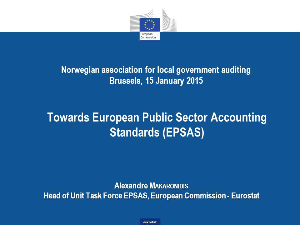 eurostat Norwegian association for local government auditing Brussels, 15 January 2015 Towards European Public Sector Accounting Standards (EPSAS) Alexandre M AKARONIDIS Head of Unit Task Force EPSAS, European Commission - Eurostat