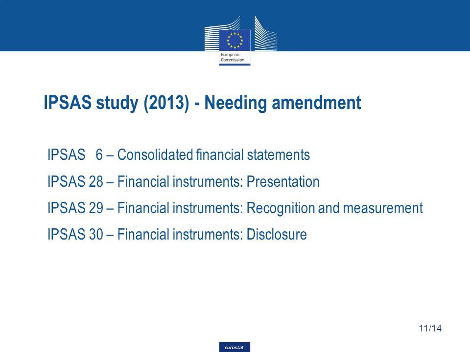 eurostat IPSAS 6 – Consolidated financial statements IPSAS 28 – Financial instruments: Presentation IPSAS 29 – Financial instruments: Recognition and measurement IPSAS 30 – Financial instruments: Disclosure 11/14 IPSAS study (2013) - Needing amendment