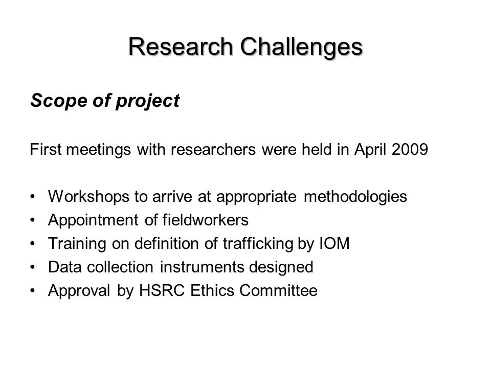 Research Challenges Scope of project First meetings with researchers were held in April 2009 Workshops to arrive at appropriate methodologies Appointment of fieldworkers Training on definition of trafficking by IOM Data collection instruments designed Approval by HSRC Ethics Committee