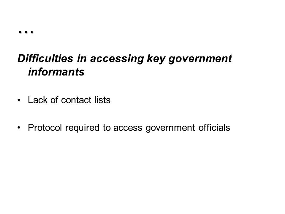 … Difficulties in accessing key government informants Lack of contact lists Protocol required to access government officials