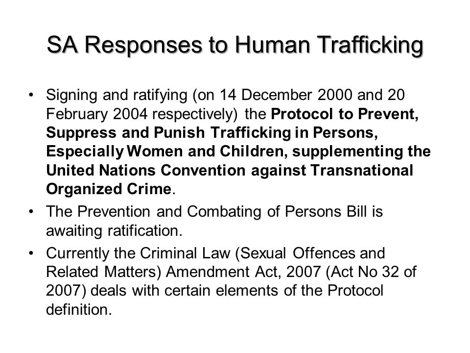 SA Responses to Human Trafficking Signing and ratifying (on 14 December 2000 and 20 February 2004 respectively) the Protocol to Prevent, Suppress and Punish Trafficking in Persons, Especially Women and Children, supplementing the United Nations Convention against Transnational Organized Crime.