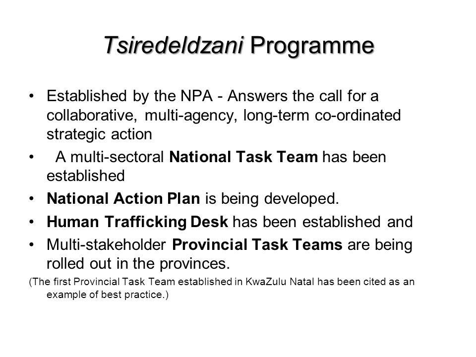 Tsiredeldzani Programme Established by the NPA - Answers the call for a collaborative, multi-agency, long-term co-ordinated strategic action A multi-sectoral National Task Team has been established National Action Plan is being developed.