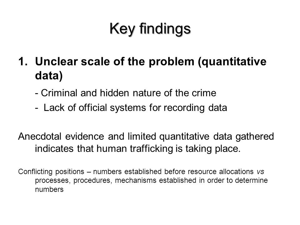 Key findings 1.Unclear scale of the problem (quantitative data) - Criminal and hidden nature of the crime - Lack of official systems for recording data Anecdotal evidence and limited quantitative data gathered indicates that human trafficking is taking place.