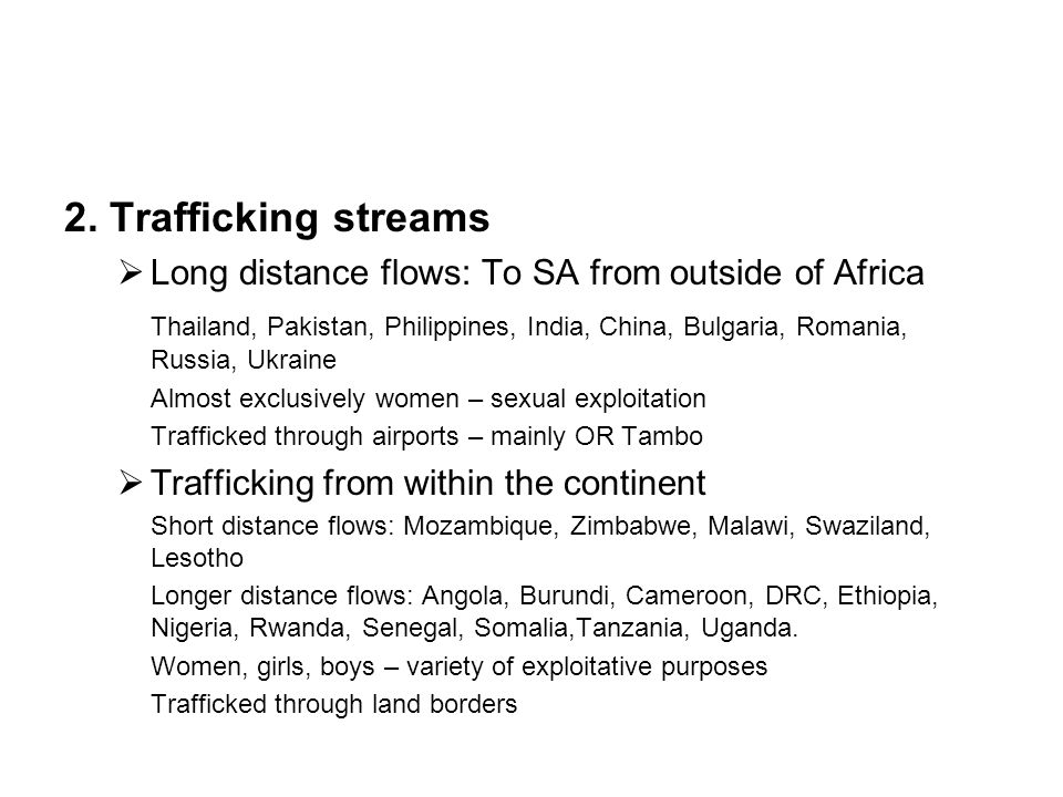 2. Trafficking streams  Long distance flows: To SA from outside of Africa Thailand, Pakistan, Philippines, India, China, Bulgaria, Romania, Russia, U