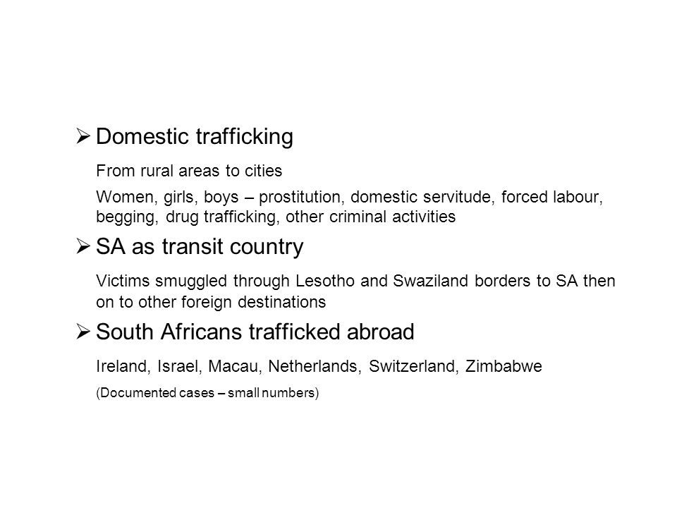  Domestic trafficking From rural areas to cities Women, girls, boys – prostitution, domestic servitude, forced labour, begging, drug trafficking, other criminal activities  SA as transit country Victims smuggled through Lesotho and Swaziland borders to SA then on to other foreign destinations  South Africans trafficked abroad Ireland, Israel, Macau, Netherlands, Switzerland, Zimbabwe (Documented cases – small numbers)