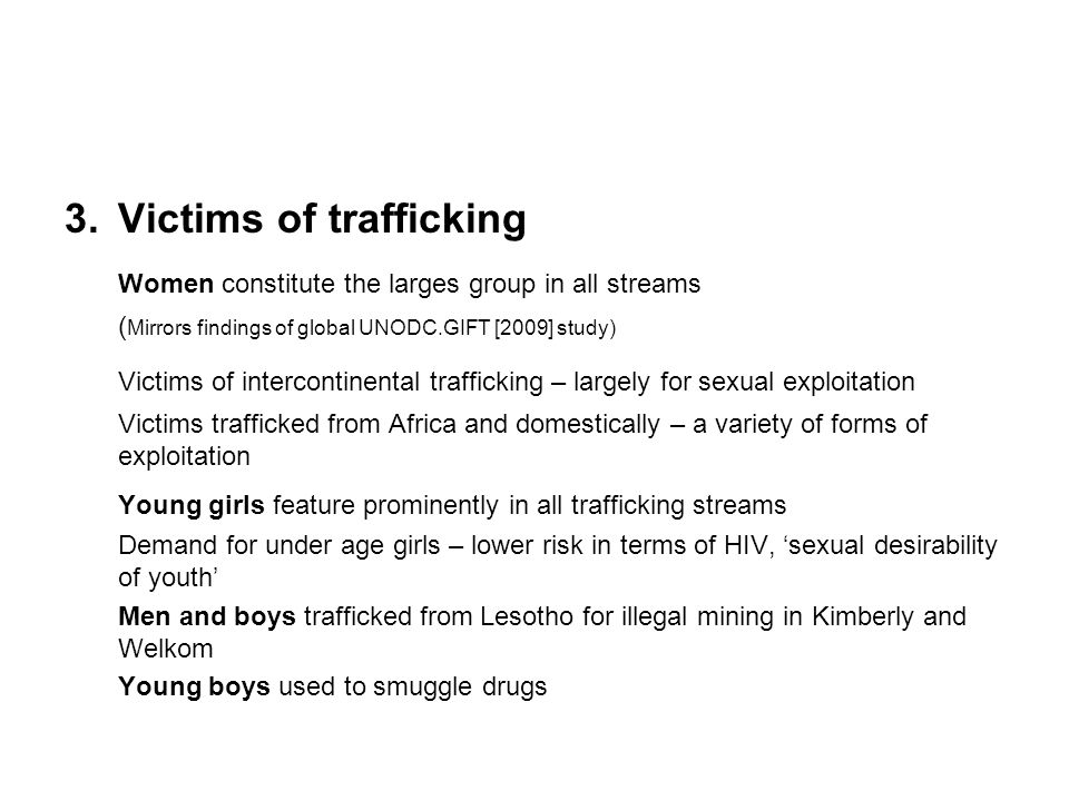 3.Victims of trafficking Women constitute the larges group in all streams ( Mirrors findings of global UNODC.GIFT [2009] study) Victims of intercontinental trafficking – largely for sexual exploitation Victims trafficked from Africa and domestically – a variety of forms of exploitation Young girls feature prominently in all trafficking streams Demand for under age girls – lower risk in terms of HIV, 'sexual desirability of youth' Men and boys trafficked from Lesotho for illegal mining in Kimberly and Welkom Young boys used to smuggle drugs