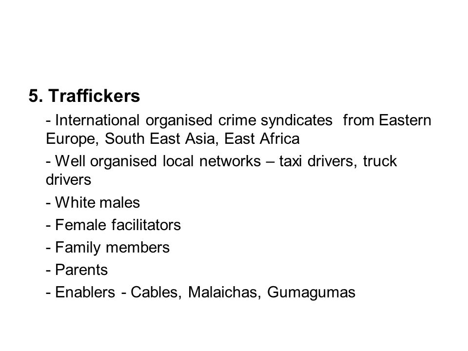 5. Traffickers - International organised crime syndicates from Eastern Europe, South East Asia, East Africa - Well organised local networks – taxi dri