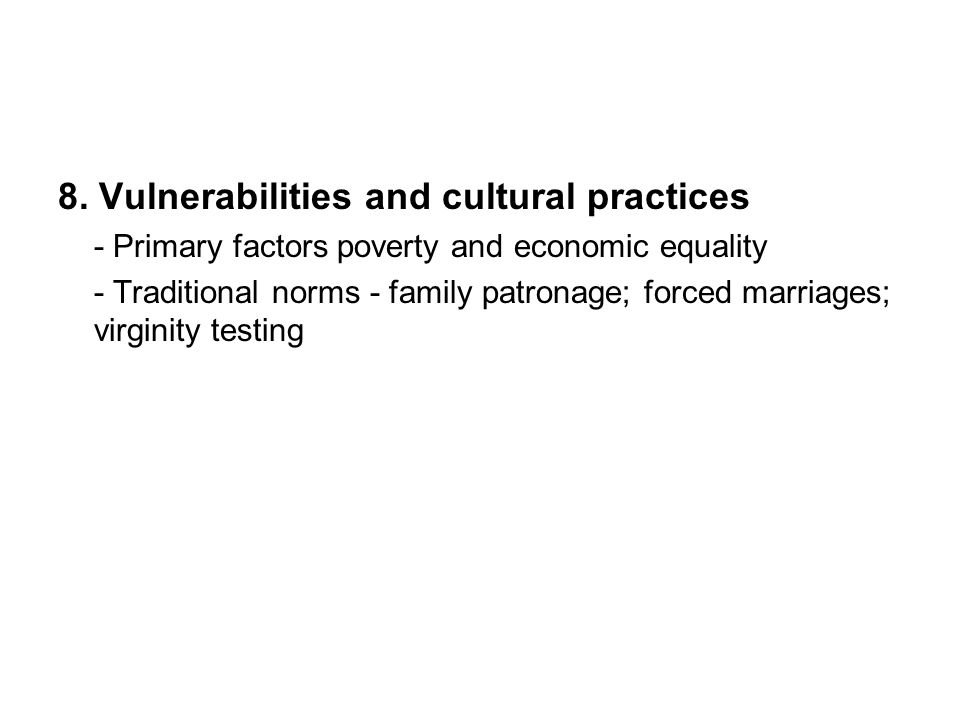 8. Vulnerabilities and cultural practices - Primary factors poverty and economic equality - Traditional norms - family patronage; forced marriages; vi