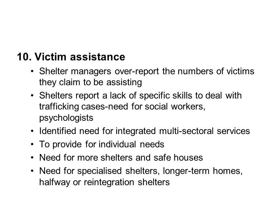 10. Victim assistance Shelter managers over-report the numbers of victims they claim to be assisting Shelters report a lack of specific skills to deal