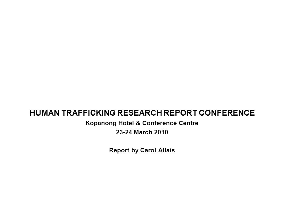 HUMAN TRAFFICKING RESEARCH REPORT CONFERENCE Kopanong Hotel & Conference Centre 23-24 March 2010 Report by Carol Allais