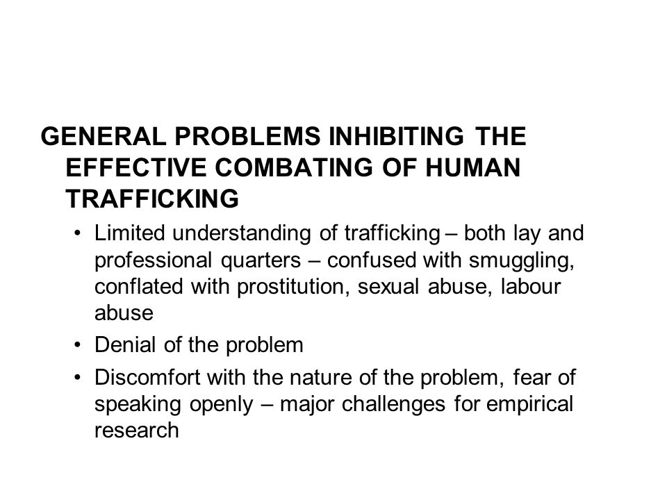 GENERAL PROBLEMS INHIBITING THE EFFECTIVE COMBATING OF HUMAN TRAFFICKING Limited understanding of trafficking – both lay and professional quarters – confused with smuggling, conflated with prostitution, sexual abuse, labour abuse Denial of the problem Discomfort with the nature of the problem, fear of speaking openly – major challenges for empirical research