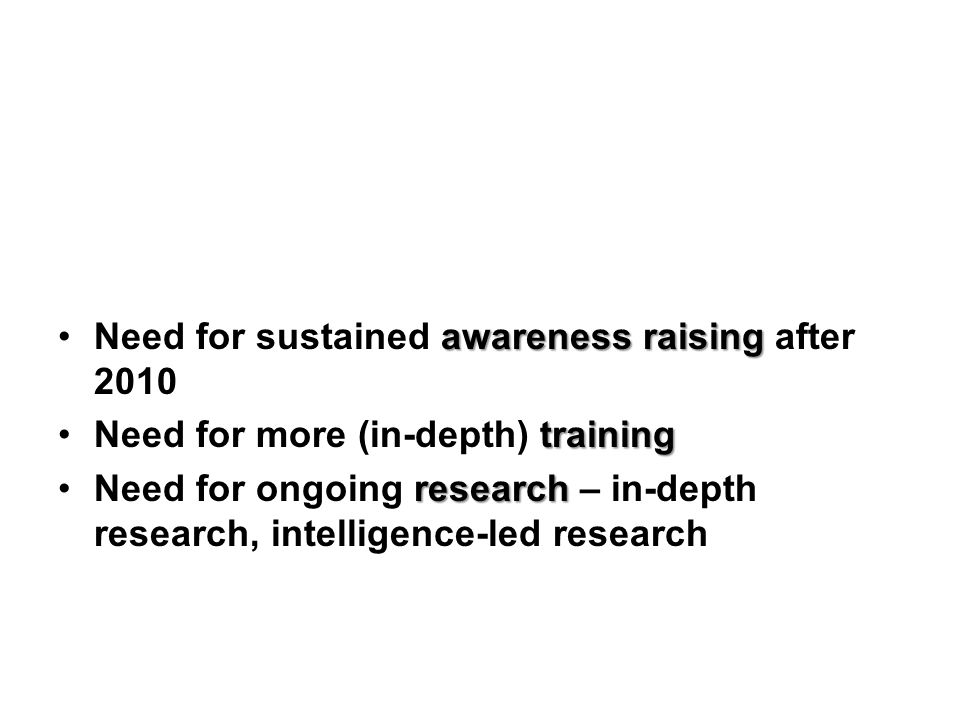 awareness raisingNeed for sustained awareness raising after 2010 trainingNeed for more (in-depth) training researchNeed for ongoing research – in-depth research, intelligence-led research