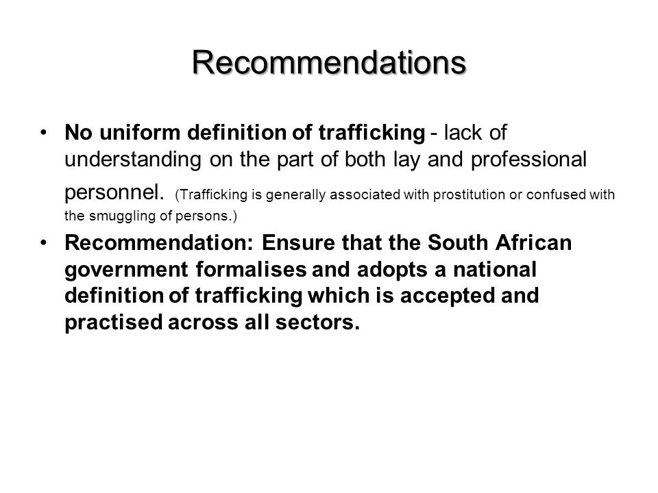 Recommendations No uniform definition of trafficking - lack of understanding on the part of both lay and professional personnel.